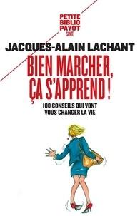 Bien marcher, ça s'apprend !- 100 conseils qui vont vous changer la vie - Jacques-Alain Lachant |