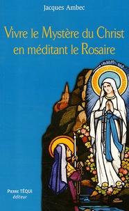 Jacques Ambec - Vivre le mystère du Christ en méditant le Rosaire.