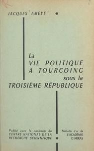 Jacques Ameye - La vie politique à Tourcoing sous la Troisième République.