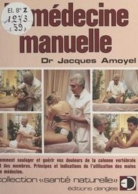 Jacques Amoyel - La médecine manuelle - Comment soulager et guérir vos douleurs de la colonne vertébrale et des membres. Principes et indications de l'utilisation des mains en médecine.