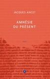 Jacques Ancet - Amnésie du présent.