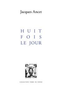 Jacques Ancet - Huit fois le jour.