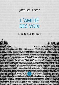 Jacques Ancet - L'amitié des voix, 2: le temps des voix - voyage dans la poésie et la littérature espagnoles depuis Cervantès et Quevedo.