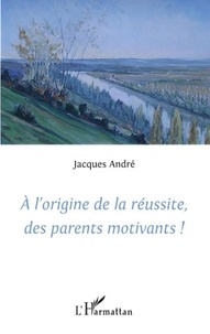 Jacques André - A l'origine de la réussite, des parents motivants !.