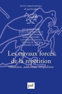Jacques André et Catherine Chabert - Les travaux forcés de la répétition - Obsessions, addictions, compulsions.