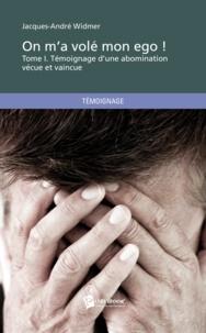 Jacques-André Widmer - On m'a volé mon ego ! - Tome 1, Témoignage d'une abomination vécue et vaincue.