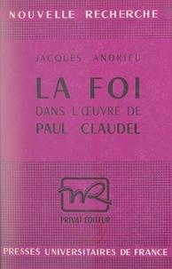 Jacques Andrieu et Georges Hahn - La foi dans l'œuvre de Paul Claudel.