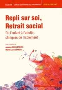 Jacques Angelergues et Marie-Laure Léandri - Repli sur soi Retrait social - De l'enfant à l'adulte : cliniques de l'isolement.
