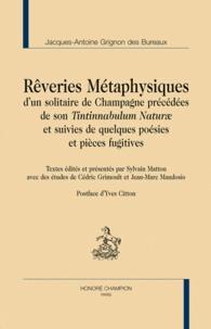 Jacques-Antoine Grignon des Bureaux - Rêveries métaphysiques d'un solitaire de Champagne précédées de son Tintinnabulum naturae et suivies de quelques poésies en pièces fugitives.
