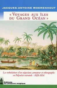 Jacques Antoine Moerenhout - Voyages aux îles du Grand Océan - Les tribulations d'un négociant, armateur et ethnographe en Polynésie orientale : 1828-1834.