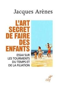 Jacques Arènes - L'art secret de faire des enfants - Essai sur les tourments du temps et de la filiation.