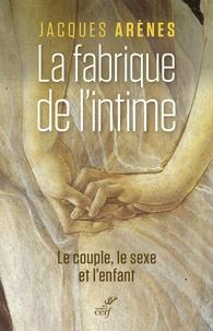 Jacques Arènes - La fabrique de l'intime - Le couple, le sexe et l'enfant.
