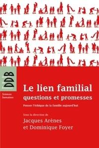 Jacques Arènes et Dominique Foyer - Le lien famillial : questions et promesses - Penser l'éthique de la famille aujourd'hui.