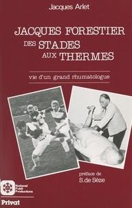 Jacques Arlet et Stanislas de Sèze - Jacques Forestier : des stades aux thermes - Vie d'un grand rhumatologue.