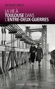 Jacques Arlet - La vie à Toulouse dans l'entre-deux-guerres.