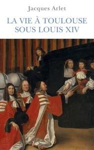 Jacques Arlet - La vie à Toulouse sous Louis XIV.