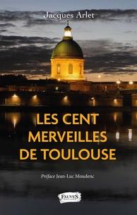 Jacques Arlet - Les Cent merveilles de Toulouse.