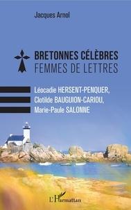 Jacques Arnol - Bretonnes célèbres Femmes de lettres - Léocadie Hersent-Penquer, Clotilde Bauguion-Cariou, Marie-Paule Salonne.