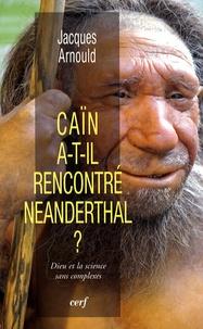 Jacques Arnould - Caïn a-t-il rencontré Neanderthal ? - Dieu et la science sans complexes.