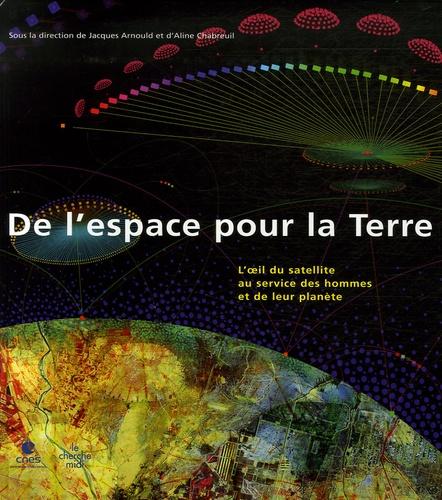 Jacques Arnould et Aline Chabreuil - De l'espace pour la Terre - L'oeil du satellite au service des hommes et de leur planète.