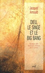 Jacques Arnould - DIEU, LE SINGE ET LE BIG BANG. - Quelques défis lancés aux chrétiens par la science.