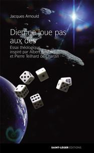 Jacques Arnould - Dieu ne joue pas aux dés - Essai théologique, inspiré par Albert Einstein et Pierre Teilhard de Chardin.