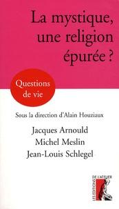 Jacques Arnould et Alain Houziaux - La mystique, une religion épurée?.