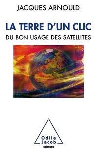Jacques Arnould - La Terre d'un clic - Du bon usage des satellites.