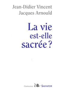 Jacques Arnould et Jean-Didier Vincent - La vie est-elle sacrée ?.