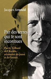 Jacques Arnould - Par des terres qui te sont inconnues - Pierre Teilhard de Chardin, aventurier du passé et de l'avenir.
