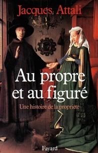 Jacques Attali - Au propre et au figuré - Une histoire de la propriété.