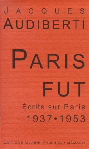 Jacques Audiberti - Paris fût - Ecrits sur Paris 1937-1953.