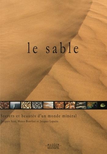 Jacques Ayer et Marco Bonifazi - Le sable - Secrets et beautés d'un monde minéral.