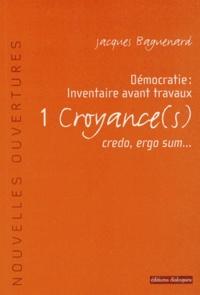 Jacques Baguenard - Démocratie : inventaire avant travaux - Tome 1, Croyance(s), credo, ergo sum....