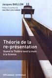 Jacques Baillon - Théorie de la re-présentation - Quand le théâtre tend la main à la science.