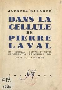 Jacques Baraduc - Dans la cellule de Pierre Laval - Mon journal, lettres et notes de Pierre Laval, documents inédits. Vingt-trois hors-texte.