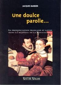 Jacques Barbier - Une doulce parolle... - La prononciation française et latine dans la musique de la Renaissance.