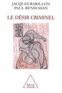 Jacques Barillon et Paul Bensussan - Le désir criminel.