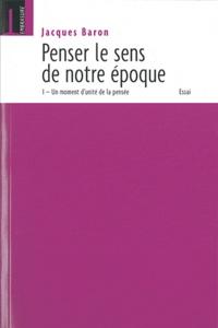 Jacques Baron - Penser le sens de notre époque : Un moment d'unité de la pensée - Tome I.