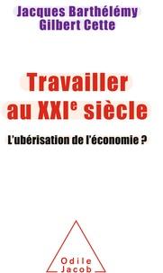 Jacques Barthélémy et Gilbert Cette - Travailler au XXIe siècle - L'ubérisation de l'économie ?.