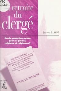 Jacques Bassot - La retraite du clergé - Quelle protection sociale pour les prêtres, religieux et religieuses ?.