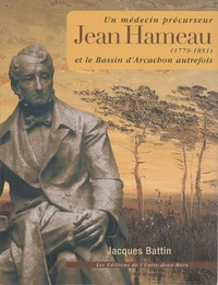 Jacques Battin - Jean Hameau (1779-1851) - Un médecin précurseur et le Bassin d'Arcachon autrefois.