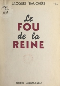 Jacques Bauchère - Le fou de la reine.