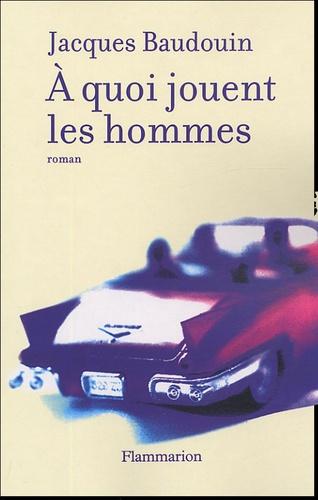 Jacques Baudouin - A quoi jouent les hommes.