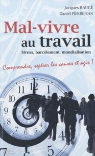 Jacques Baugé et Daniel Pierrejean - Mal-vivre au travail : Stress, harcèlement, mondialisation - Comprendre, repérer les causes et agir.