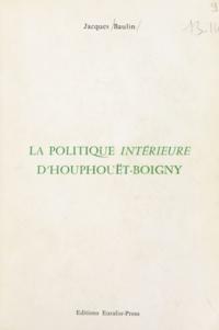 Jacques Baulin - La politique intérieure d'Houphouët-Boigny.