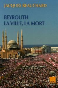 Jacques Beauchard - Beyrouth, la ville, la mort.