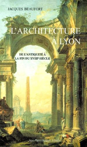 Jacques Beaufort - L'ARCHITECTURE A LYON - De l'Antiquité à la fin du 18ème siècle.
