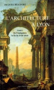 Jacques Beaufort - L'architecture à Lyon - Tome 1, De l'Antiquité à la fin du XVIIIème siècle.