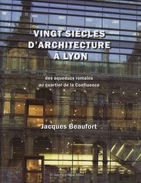 Jacques Beaufort et Yves Belmont - Vingt siècles d'architecture à Lyon (et dans le Grand Lyon) - Des aqueducs romains au quartier de la Confluence.